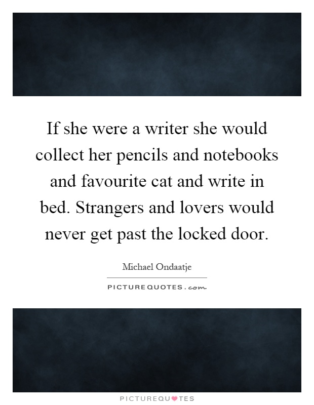 If she were a writer she would collect her pencils and notebooks and favourite cat and write in bed. Strangers and lovers would never get past the locked door Picture Quote #1