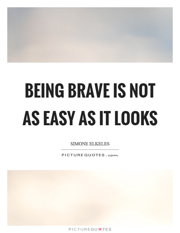 Being brave is not as easy as it looks Picture Quote #1