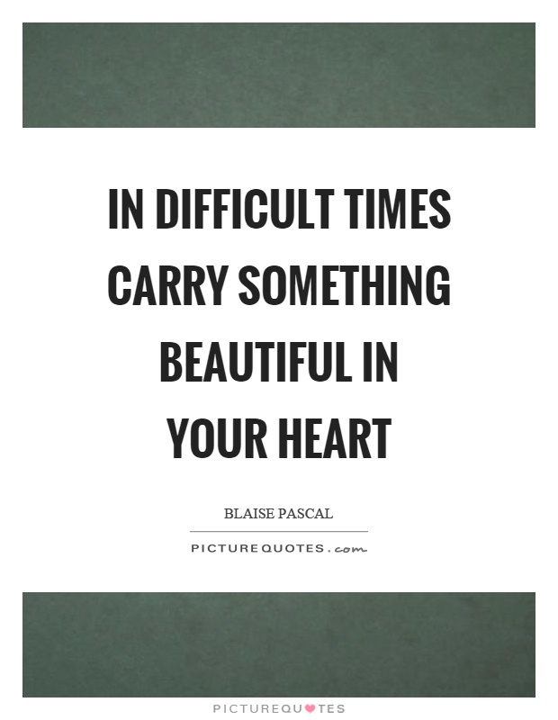 In difficult times carry something beautiful in your heart Picture Quote #1