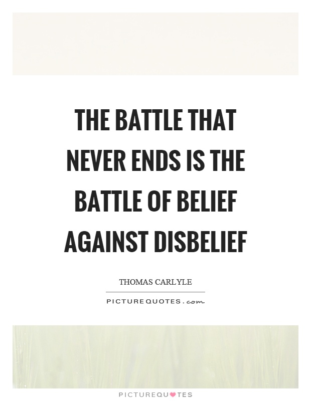 The battle that never ends is the battle of belief against disbelief Picture Quote #1