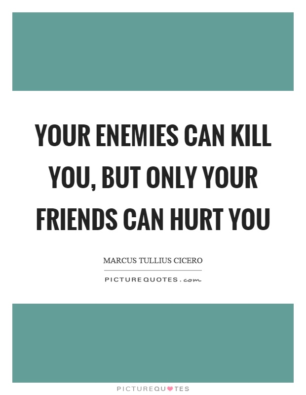 Your enemies can kill you, but only your friends can hurt you Picture Quote #1
