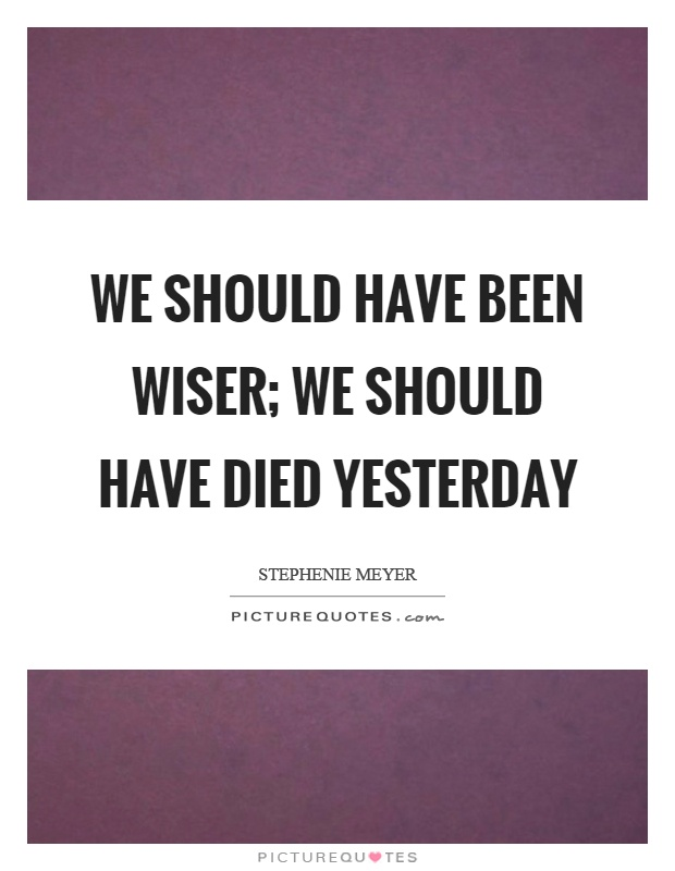 We should have been wiser; we should have died yesterday Picture Quote #1