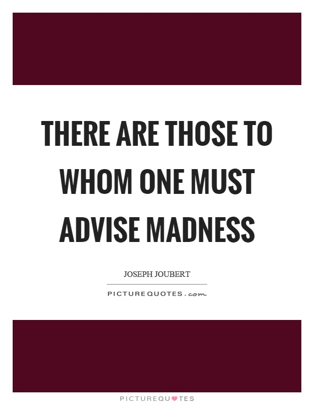 There are those to whom one must advise madness Picture Quote #1