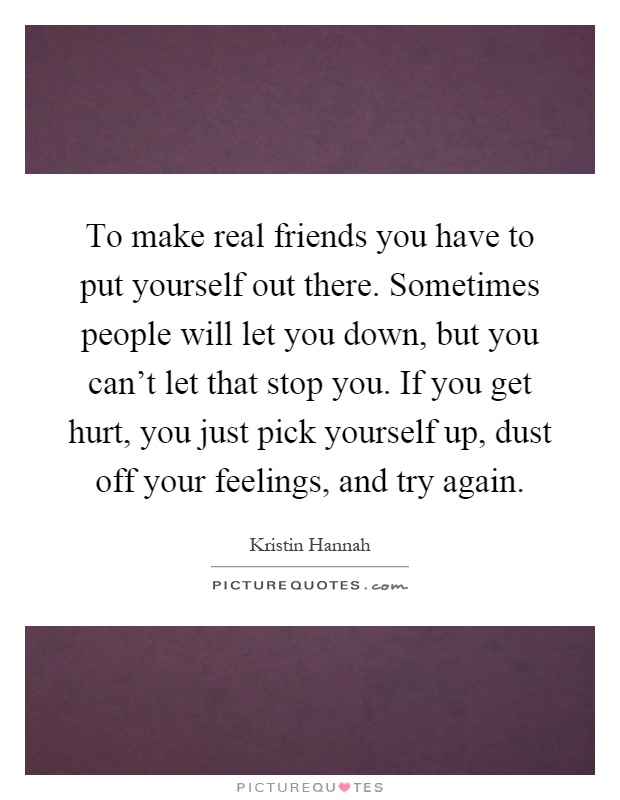 To make real friends you have to put yourself out there. Sometimes people will let you down, but you can't let that stop you. If you get hurt, you just pick yourself up, dust off your feelings, and try again Picture Quote #1