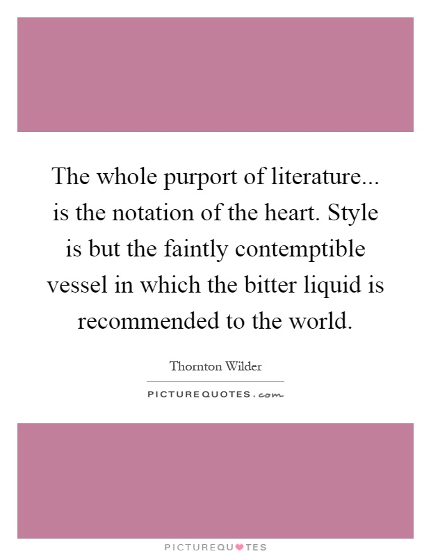 The whole purport of literature... is the notation of the heart. Style is but the faintly contemptible vessel in which the bitter liquid is recommended to the world Picture Quote #1