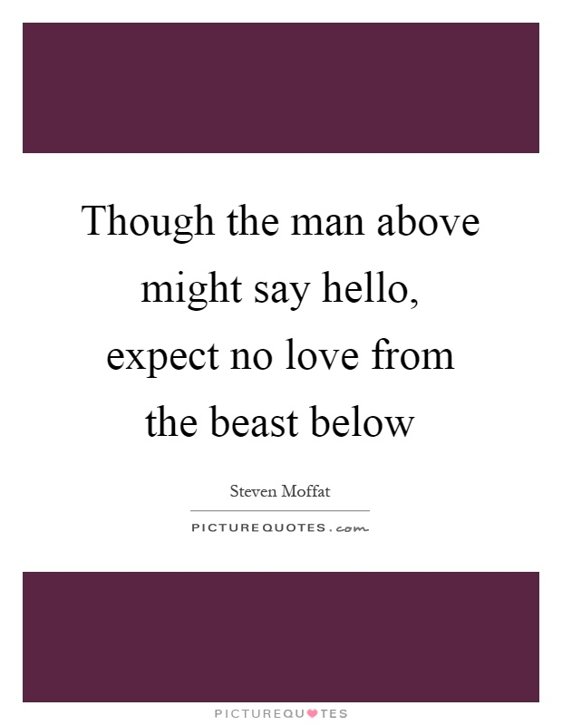 Though the man above might say hello, expect no love from the beast below Picture Quote #1
