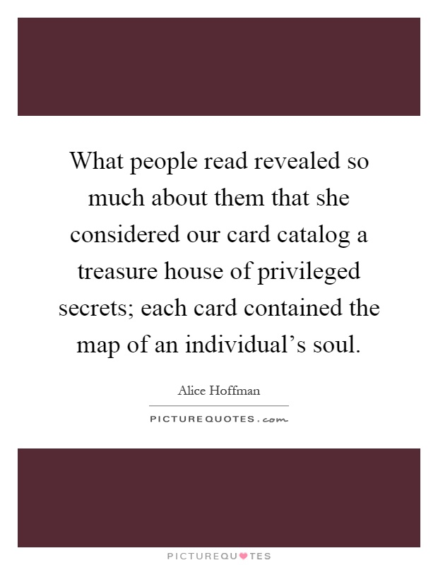 What people read revealed so much about them that she considered our card catalog a treasure house of privileged secrets; each card contained the map of an individual's soul Picture Quote #1