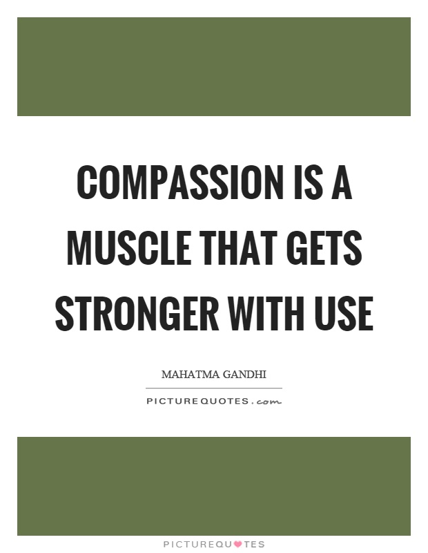 Compassion is a muscle that gets stronger with use Picture Quote #1