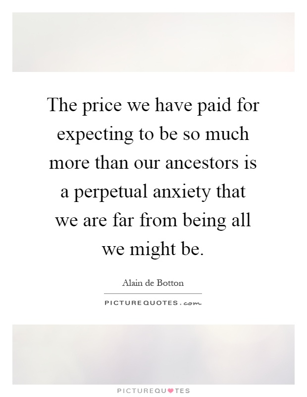 The price we have paid for expecting to be so much more than our ancestors is a perpetual anxiety that we are far from being all we might be Picture Quote #1