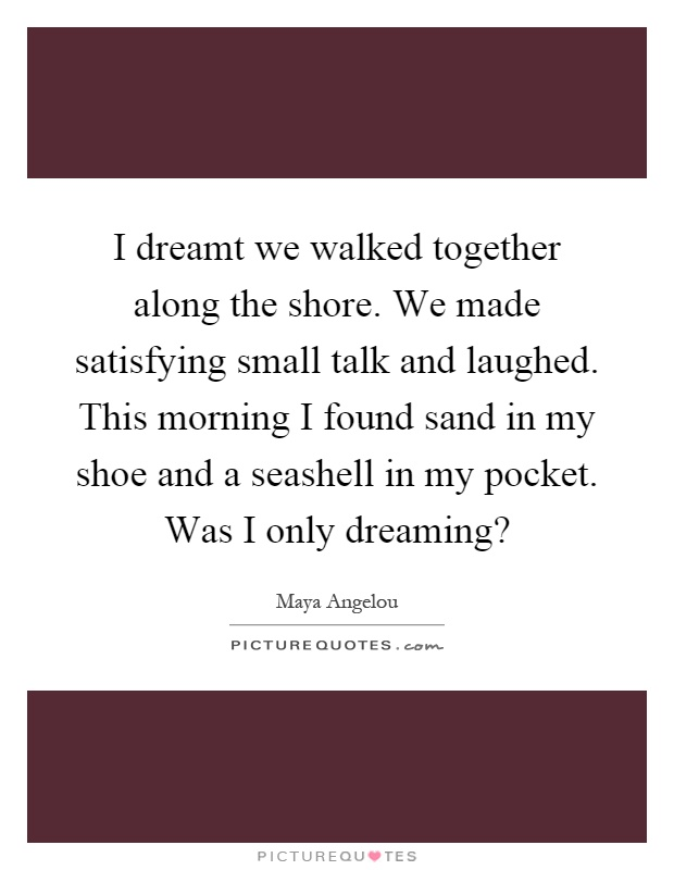 I dreamt we walked together along the shore. We made satisfying small talk and laughed. This morning I found sand in my shoe and a seashell in my pocket. Was I only dreaming? Picture Quote #1