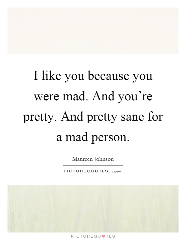 I like you because you were mad. And you're pretty. And pretty sane for a mad person Picture Quote #1