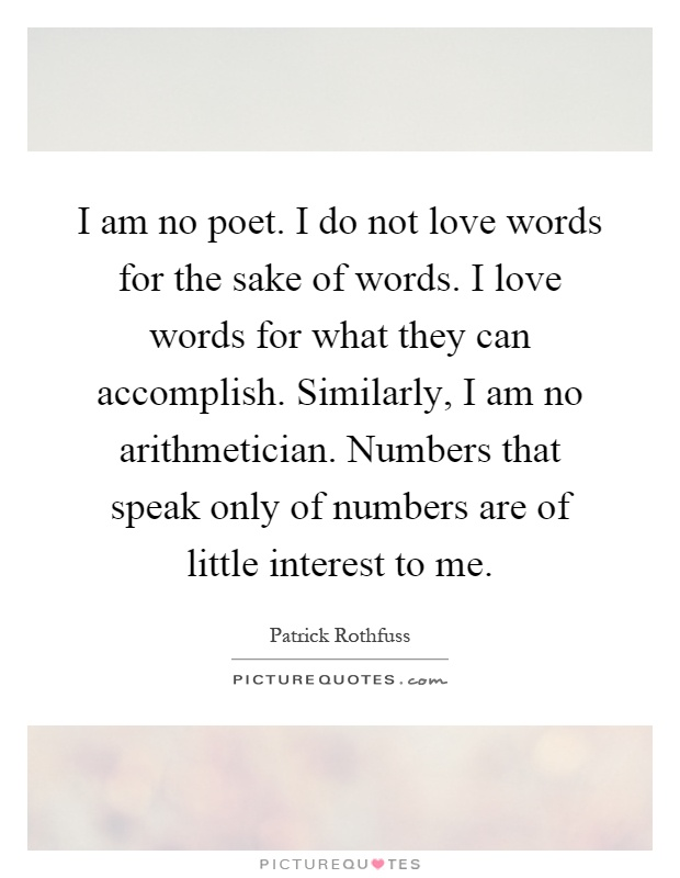 I am no poet. I do not love words for the sake of words. I love words for what they can accomplish. Similarly, I am no arithmetician. Numbers that speak only of numbers are of little interest to me Picture Quote #1
