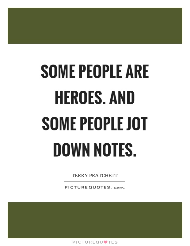 Some people are heroes. And some people jot down notes Picture Quote #1