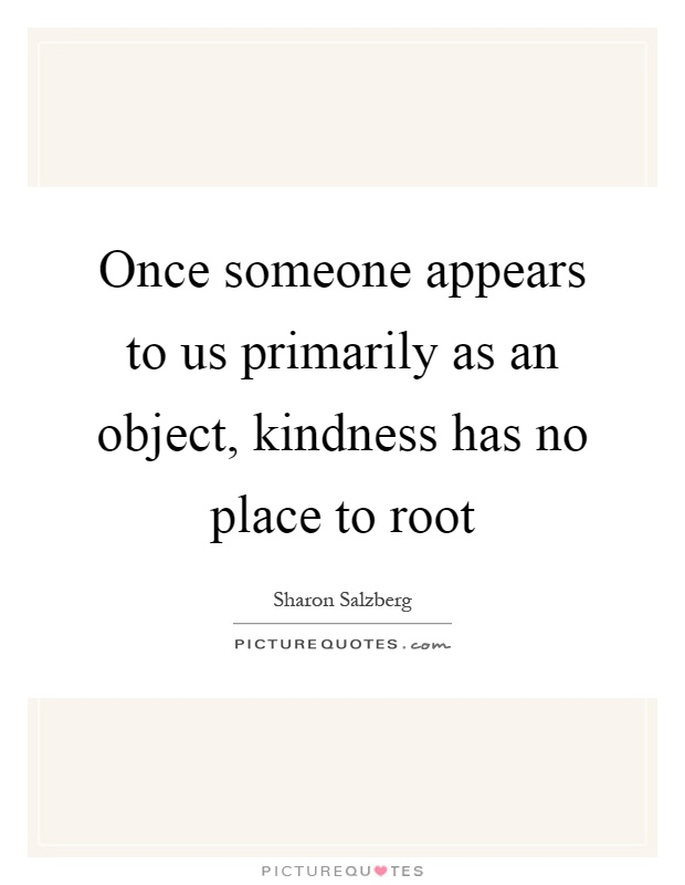 Once someone appears to us primarily as an object, kindness has no place to root Picture Quote #1