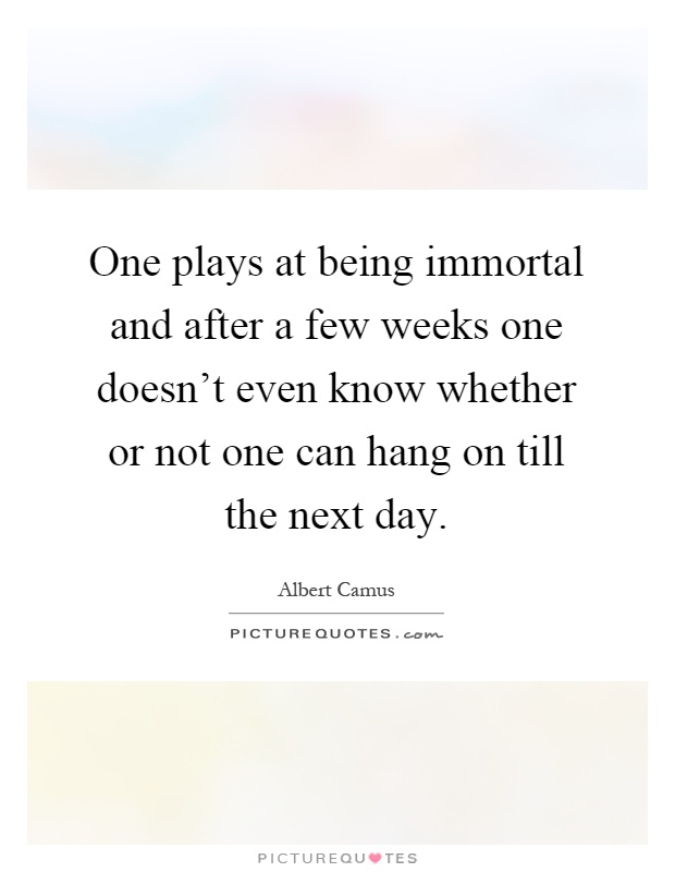 One plays at being immortal and after a few weeks one doesn't even know whether or not one can hang on till the next day Picture Quote #1
