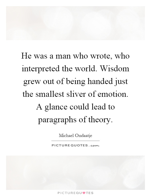 He was a man who wrote, who interpreted the world. Wisdom grew out of being handed just the smallest sliver of emotion. A glance could lead to paragraphs of theory Picture Quote #1