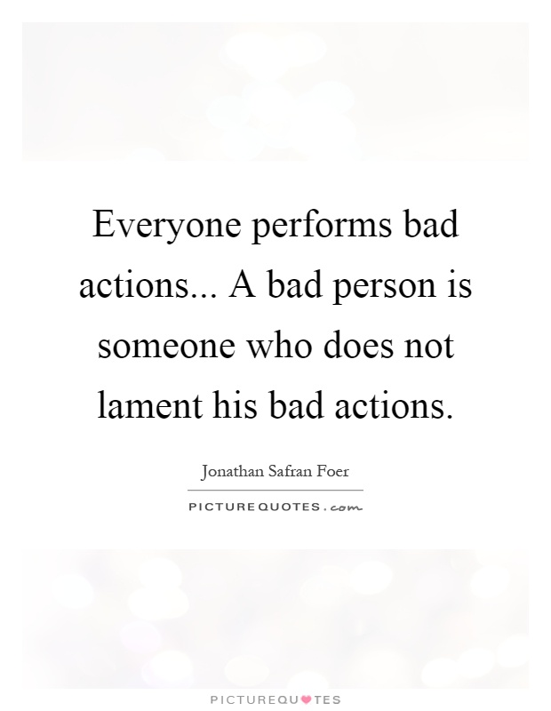 Everyone performs bad actions... A bad person is someone who does not lament his bad actions Picture Quote #1