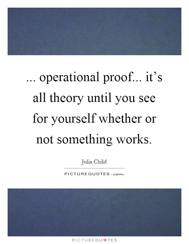 ... operational proof... it's all theory until you see for yourself whether or not something works Picture Quote #1