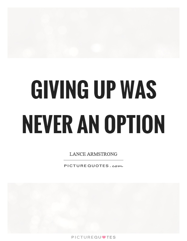 Giving up was never an option Picture Quote #1