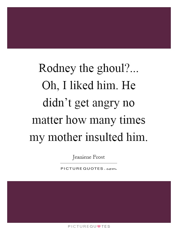 Rodney the ghoul?... Oh, I liked him. He didn't get angry no matter how many times my mother insulted him Picture Quote #1