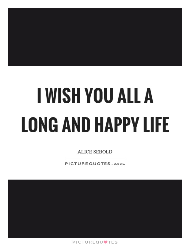 I wish you all a long and happy life Picture Quote #1