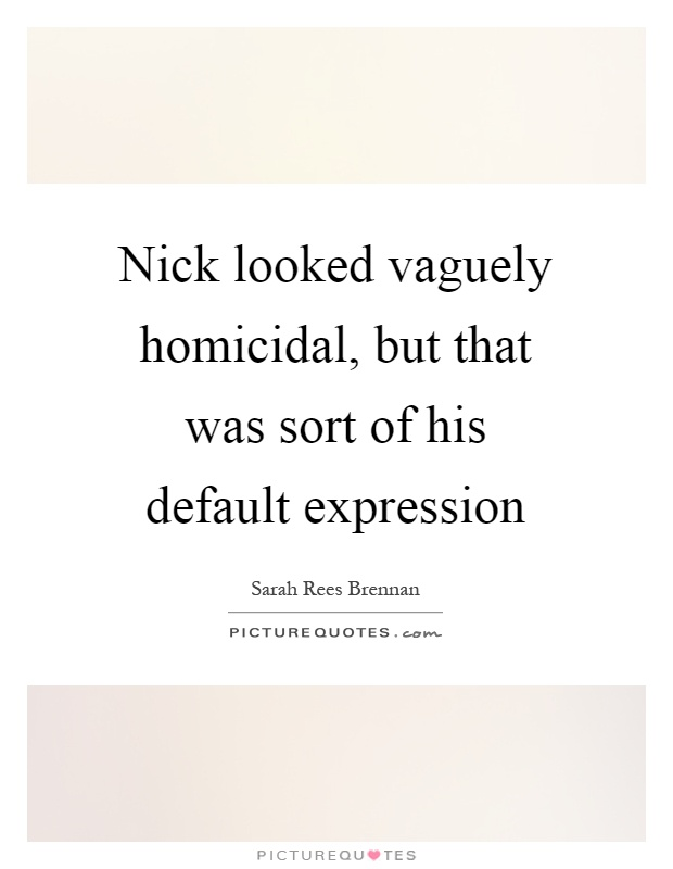 Nick looked vaguely homicidal, but that was sort of his default expression Picture Quote #1