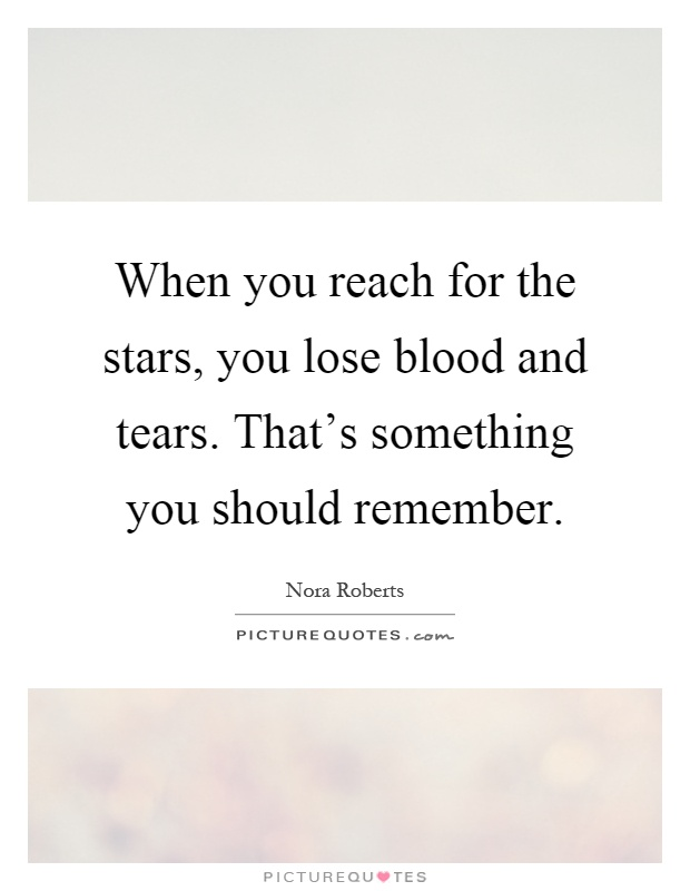 When you reach for the stars, you lose blood and tears. That's something you should remember Picture Quote #1