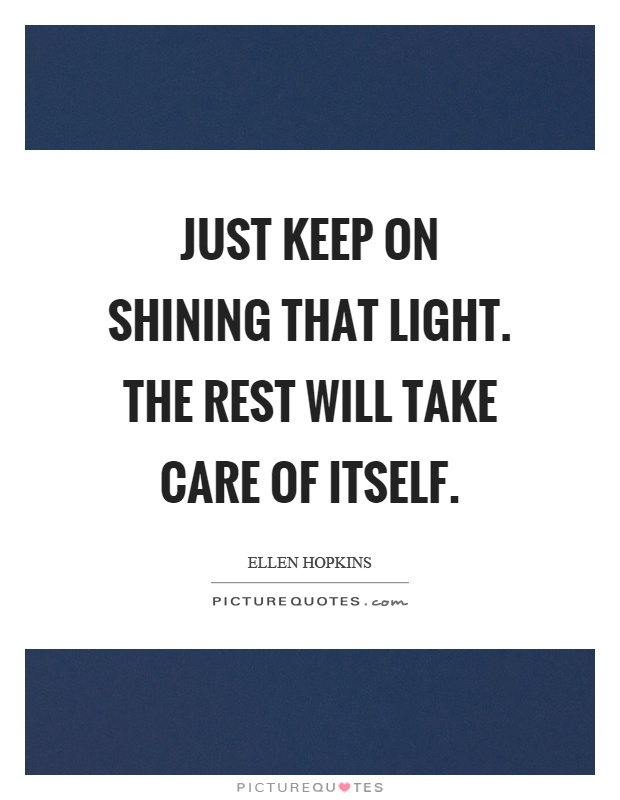Just keep on shining that light. The rest will take care of itself Picture Quote #1
