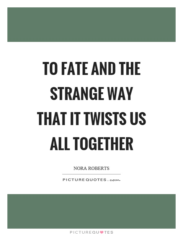 To fate and the strange way that it twists us all together Picture Quote #1