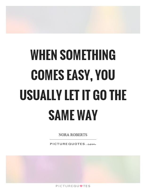 When something comes easy, you usually let it go the same way Picture Quote #1