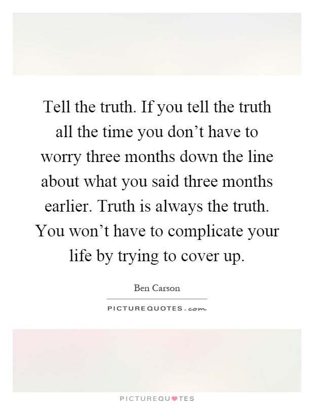 Tell the truth. If you tell the truth all the time you don't have to worry three months down the line about what you said three months earlier. Truth is always the truth. You won't have to complicate your life by trying to cover up Picture Quote #1