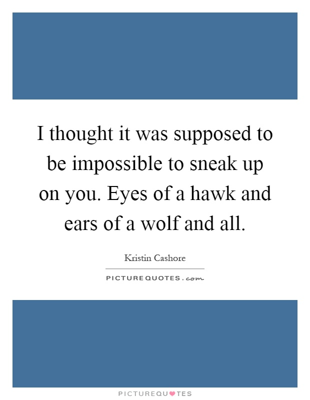 I thought it was supposed to be impossible to sneak up on you. Eyes of a hawk and ears of a wolf and all Picture Quote #1