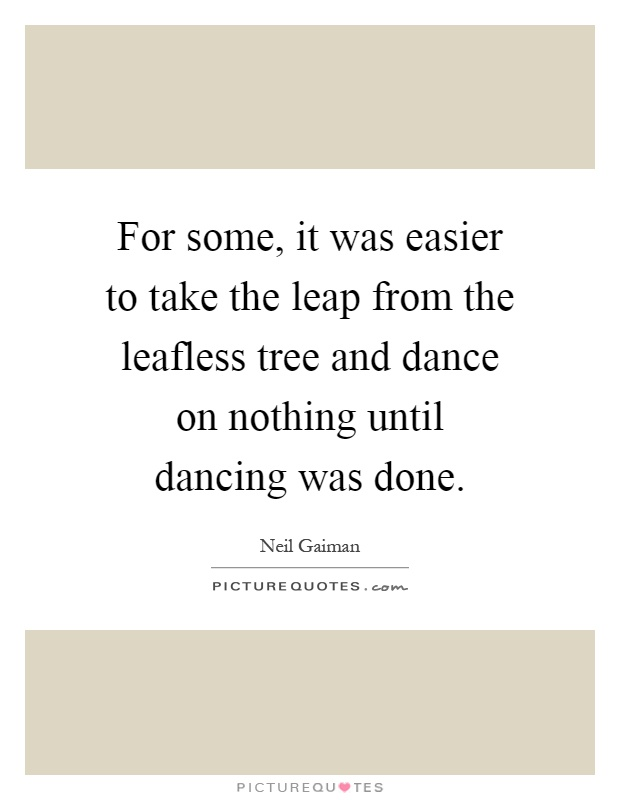 For some, it was easier to take the leap from the leafless tree and dance on nothing until dancing was done Picture Quote #1