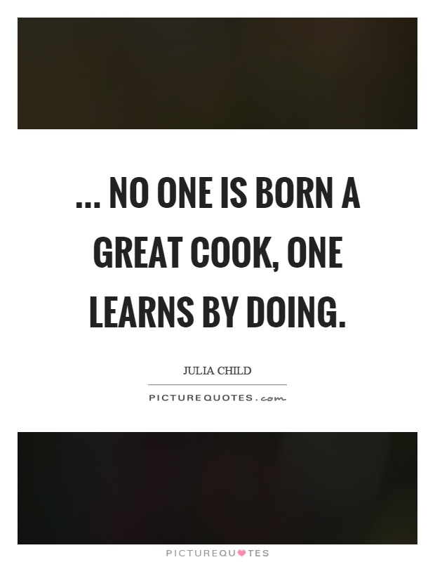 ... no one is born a great cook, one learns by doing Picture Quote #1