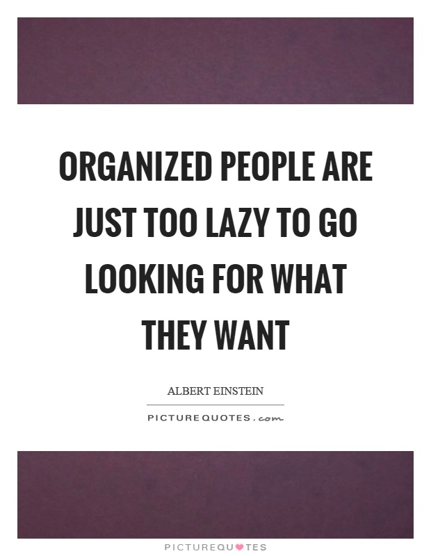 Organized people are just too lazy to go looking for what they want Picture Quote #1