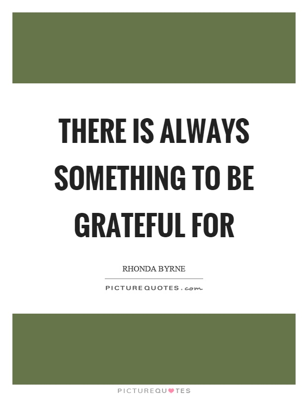 There is always something to be grateful for Picture Quote #1