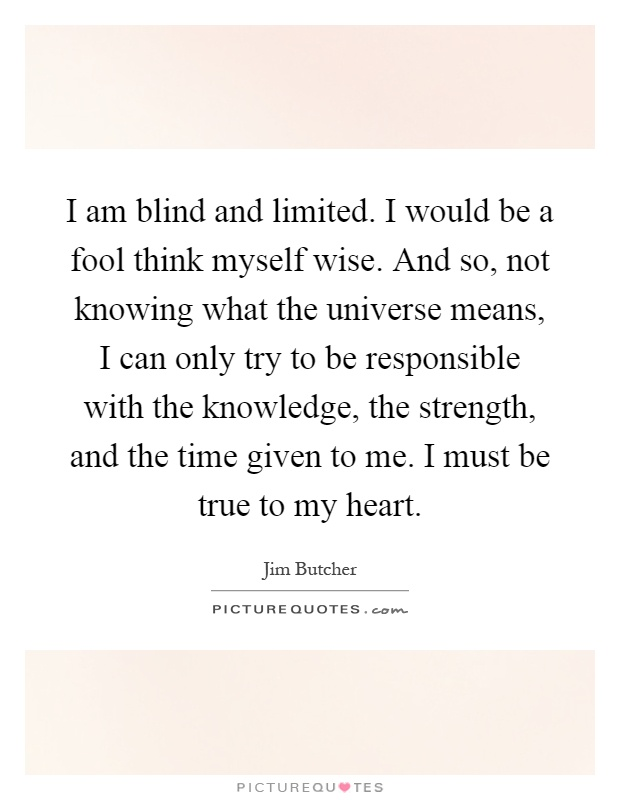 I am blind and limited. I would be a fool think myself wise. And so, not knowing what the universe means, I can only try to be responsible with the knowledge, the strength, and the time given to me. I must be true to my heart Picture Quote #1