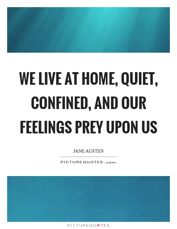 We live at home, quiet, confined, and our feelings prey upon us Picture Quote #1