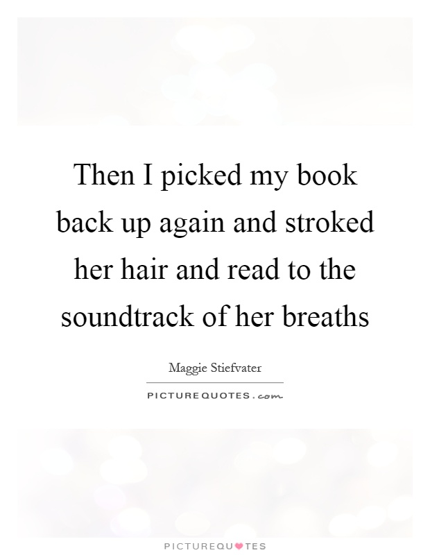 Then I picked my book back up again and stroked her hair and read to the soundtrack of her breaths Picture Quote #1