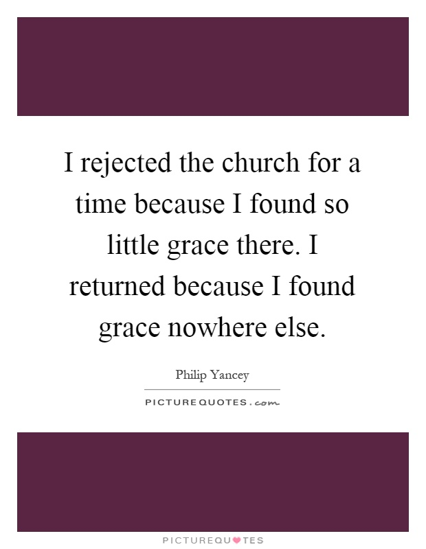 I rejected the church for a time because I found so little grace there. I returned because I found grace nowhere else Picture Quote #1
