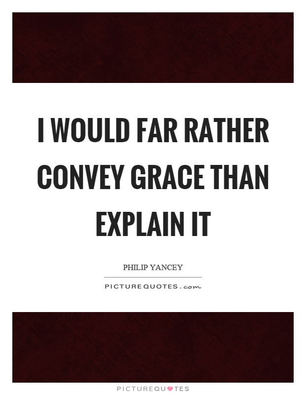 I would far rather convey grace than explain it Picture Quote #1
