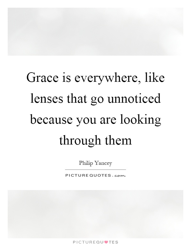 Grace is everywhere, like lenses that go unnoticed because you are looking through them Picture Quote #1