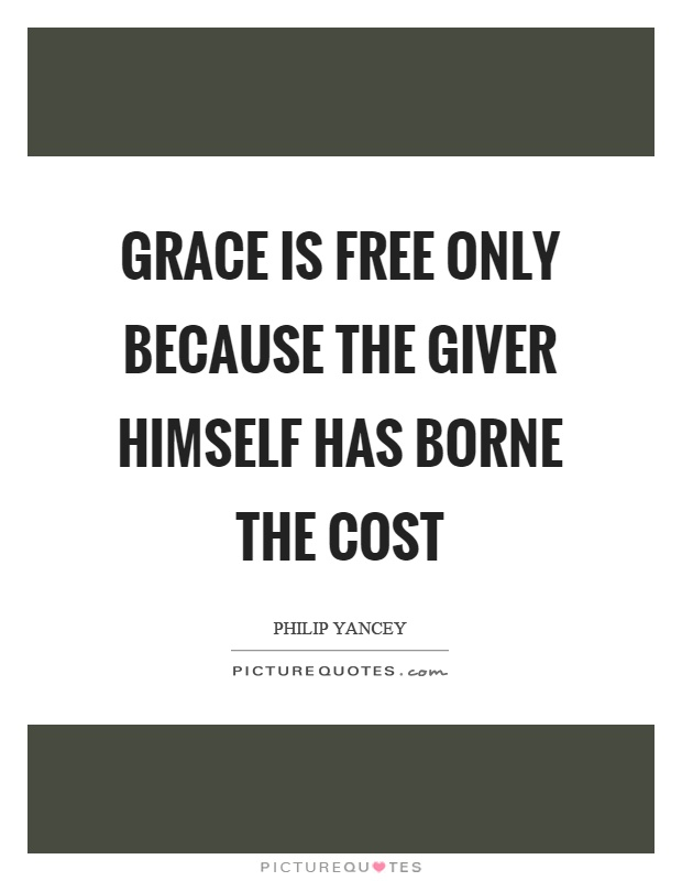 Grace is free only because the giver himself has borne the cost Picture Quote #1