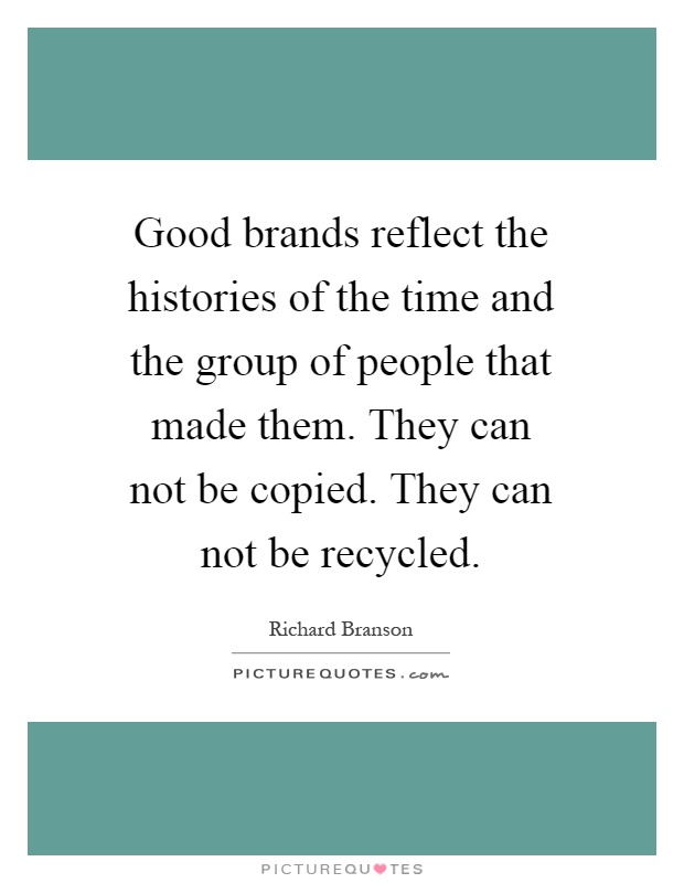 Good brands reflect the histories of the time and the group of people that made them. They can not be copied. They can not be recycled Picture Quote #1