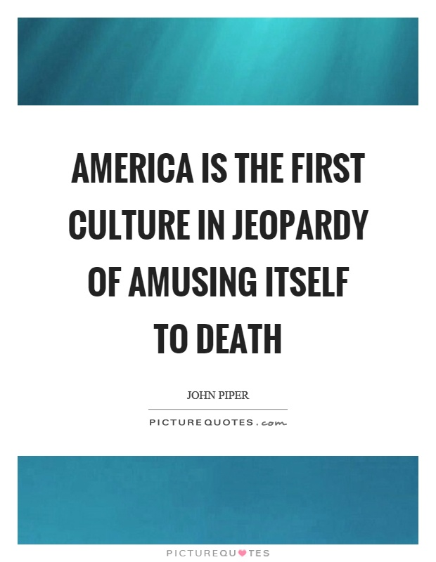 America is the first culture in jeopardy of amusing itself to death Picture Quote #1
