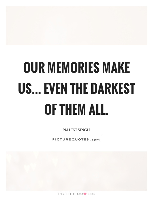 Our memories make us... even the darkest of them all Picture Quote #1