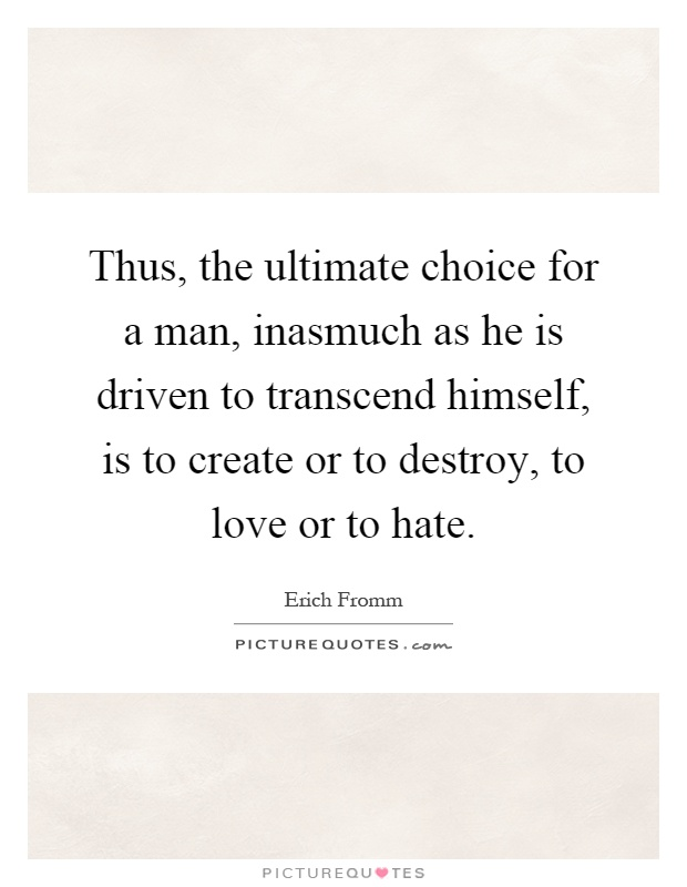 Thus, the ultimate choice for a man, inasmuch as he is driven to transcend himself, is to create or to destroy, to love or to hate Picture Quote #1