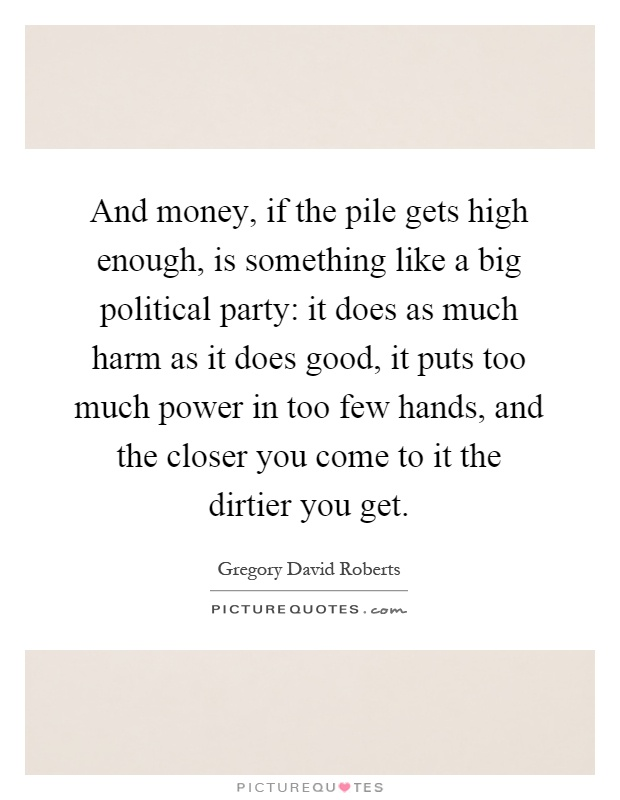 And money, if the pile gets high enough, is something like a big political party: it does as much harm as it does good, it puts too much power in too few hands, and the closer you come to it the dirtier you get Picture Quote #1