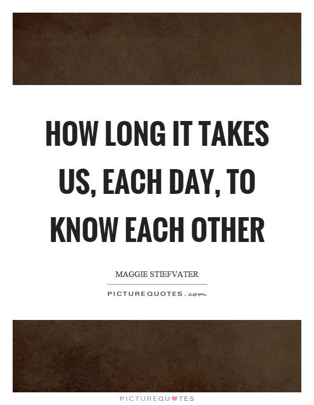 How long it takes us, each day, to know each other Picture Quote #1
