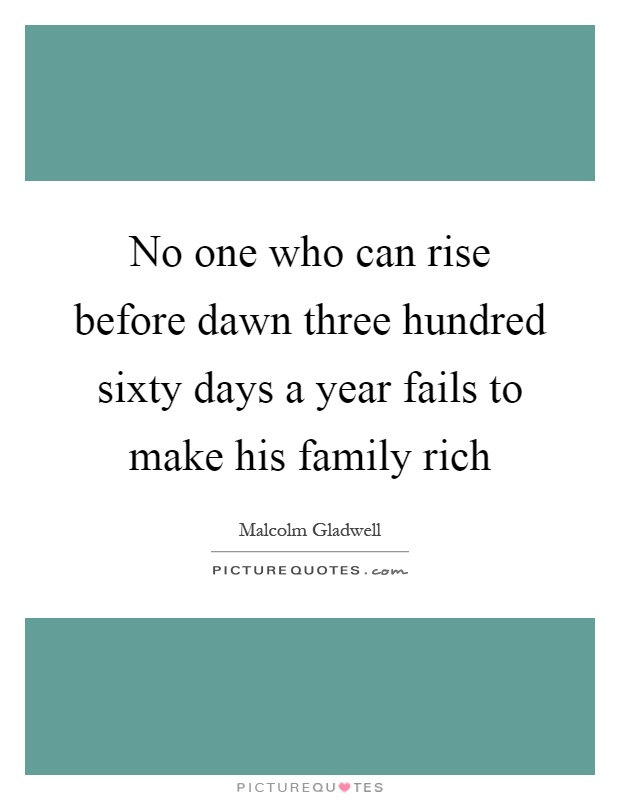 No one who can rise before dawn three hundred sixty days a year fails to make his family rich Picture Quote #1